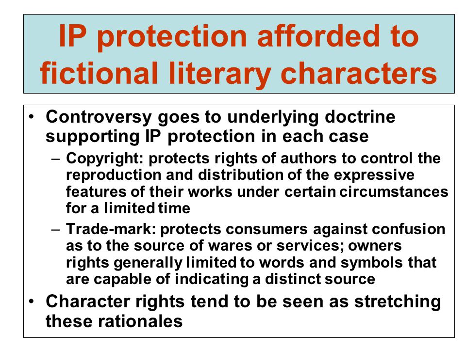 IP protection afforded to fictional literary characters Controversy goes to underlying doctrine supporting IP protection in each case –Copyright: protects rights of authors to control the reproduction and distribution of the expressive features of their works under certain circumstances for a limited time –Trade-mark: protects consumers against confusion as to the source of wares or services; owners rights generally limited to words and symbols that are capable of indicating a distinct source Character rights tend to be seen as stretching these rationales