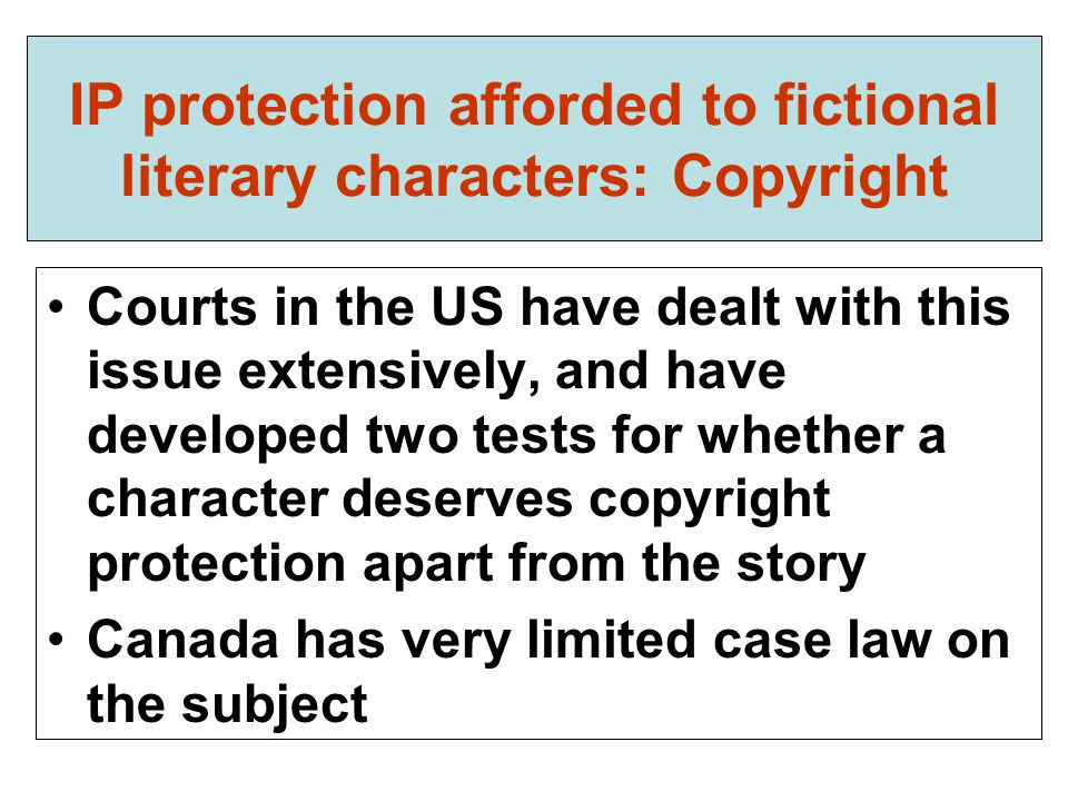 IP protection afforded to fictional literary characters: Copyright Courts in the US have dealt with this issue extensively, and have developed two tests for whether a character deserves copyright protection apart from the story Canada has very limited case law on the subject