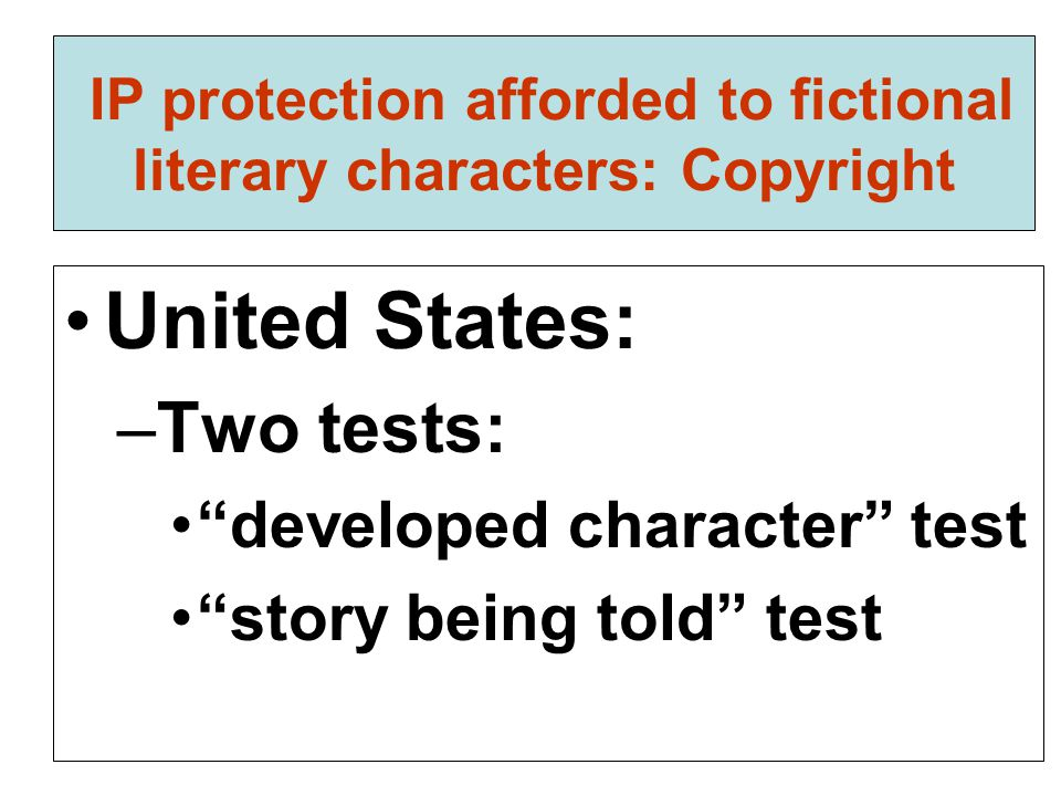 "IP protection afforded to fictional literary characters: Copyright United States: –Two tests: ""developed character"" test ""story being told"" test"