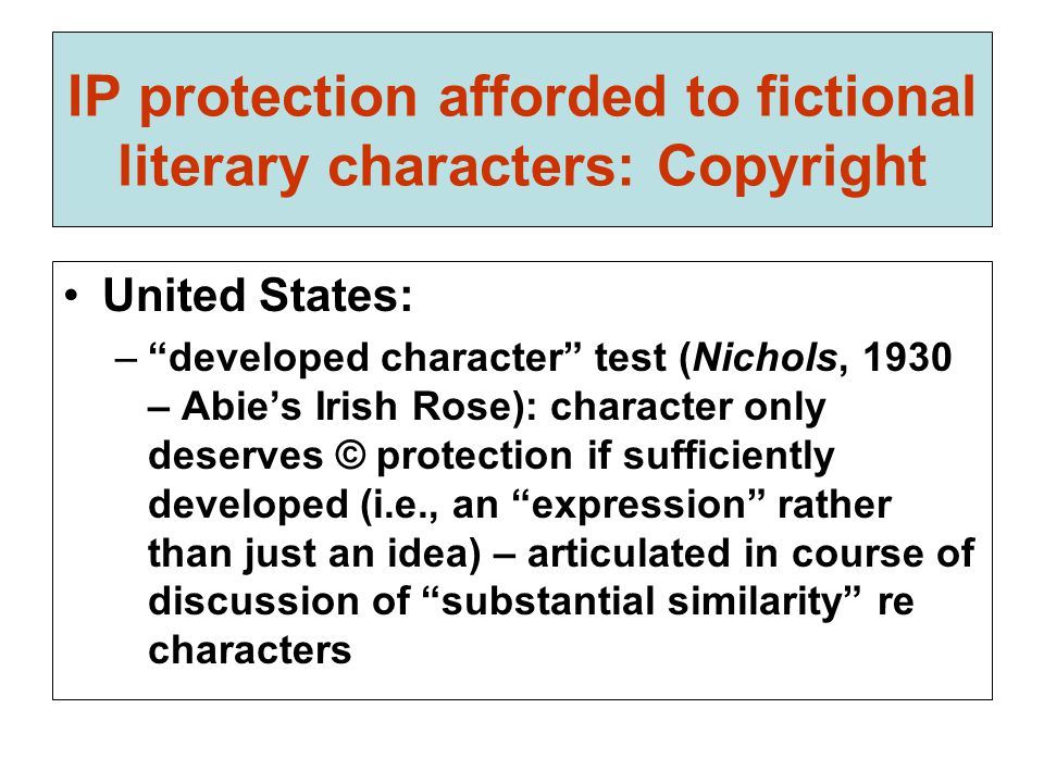 IP protection afforded to fictional literary characters: Copyright United States: – developed character test (Nichols, 1930 – Abie's Irish Rose): character only deserves © protection if sufficiently developed (i.e., an expression rather than just an idea) – articulated in course of discussion of substantial similarity re characters