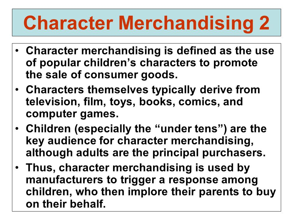 Character Merchandising 2 Character merchandising is defined as the use of popular children's characters to promote the sale of consumer goods.