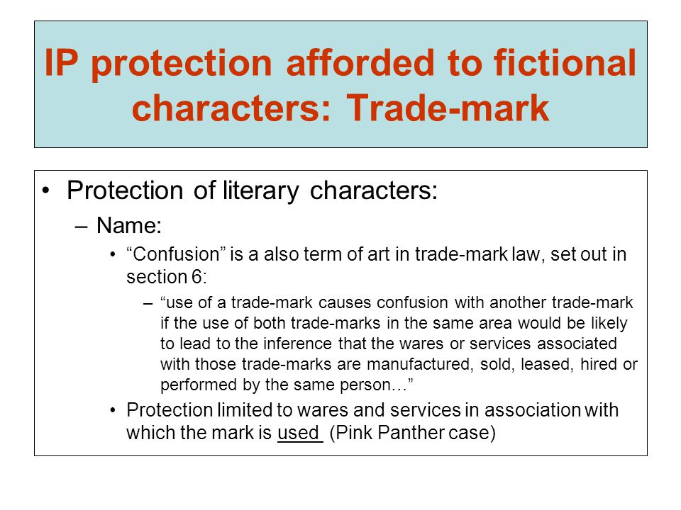 IP protection afforded to fictional characters: Trade-mark Protection of literary characters: –Name: Confusion is a also term of art in trade-mark law, set out in section 6: – use of a trade-mark causes confusion with another trade-mark if the use of both trade-marks in the same area would be likely to lead to the inference that the wares or services associated with those trade-marks are manufactured, sold, leased, hired or performed by the same person… Protection limited to wares and services in association with which the mark is used (Pink Panther case)