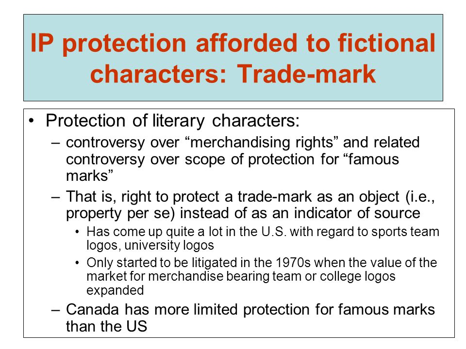 IP protection afforded to fictional characters: Trade-mark Protection of literary characters: –controversy over merchandising rights and related controversy over scope of protection for famous marks –That is, right to protect a trade-mark as an object (i.e., property per se) instead of as an indicator of source Has come up quite a lot in the U.S.