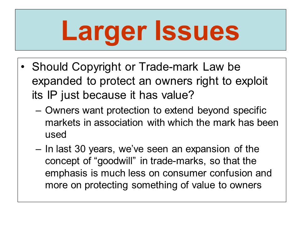 Larger Issues Should Copyright or Trade-mark Law be expanded to protect an owners right to exploit its IP just because it has value? –Owners want prot