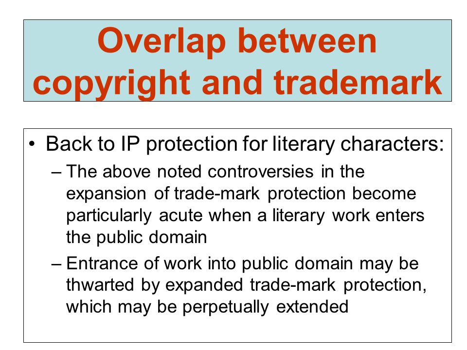 Overlap between copyright and trademark Back to IP protection for literary characters: –The above noted controversies in the expansion of trade-mark protection become particularly acute when a literary work enters the public domain –Entrance of work into public domain may be thwarted by expanded trade-mark protection, which may be perpetually extended
