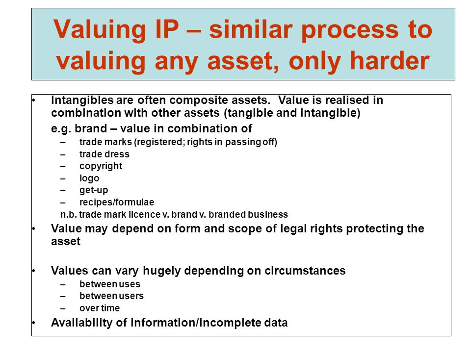 Valuing IP – similar process to valuing any asset, only harder Intangibles are often composite assets.