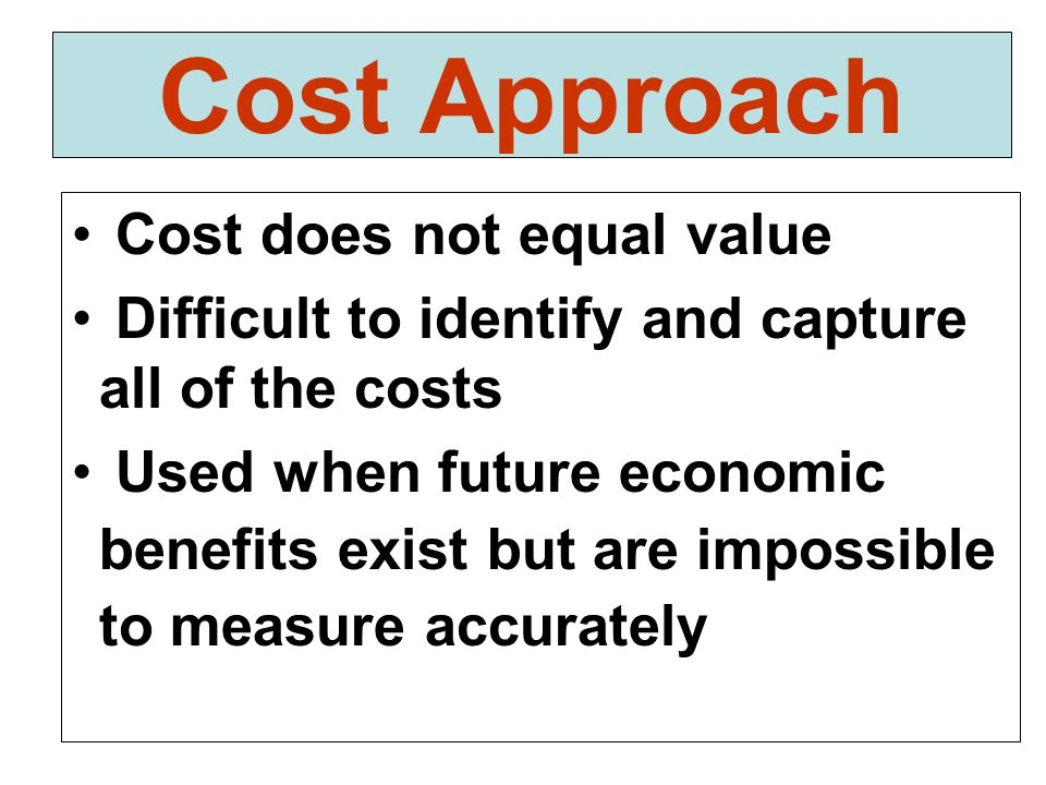 Cost Approach Cost does not equal value Difficult to identify and capture all of the costs Used when future economic benefits exist but are impossible to measure accurately