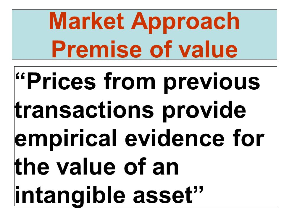 """Prices from previous transactions provide empirical evidence for the value of an intangible asset"" Market Approach Premise of value"