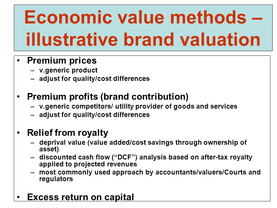 Economic value methods – illustrative brand valuation Premium prices –v.generic product –adjust for quality/cost differences Premium profits (brand contribution) –v.generic competitors/ utility provider of goods and services –adjust for quality/cost differences Relief from royalty –deprival value (value added/cost savings through ownership of asset) –discounted cash flow ( DCF ) analysis based on after-tax royalty applied to projected revenues –most commonly used approach by accountants/valuers/Courts and regulators Excess return on capital