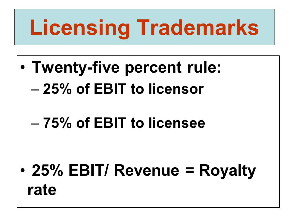 Licensing Trademarks Twenty-five percent rule: – 25% of EBIT to licensor – 75% of EBIT to licensee 25% EBIT/ Revenue = Royalty rate
