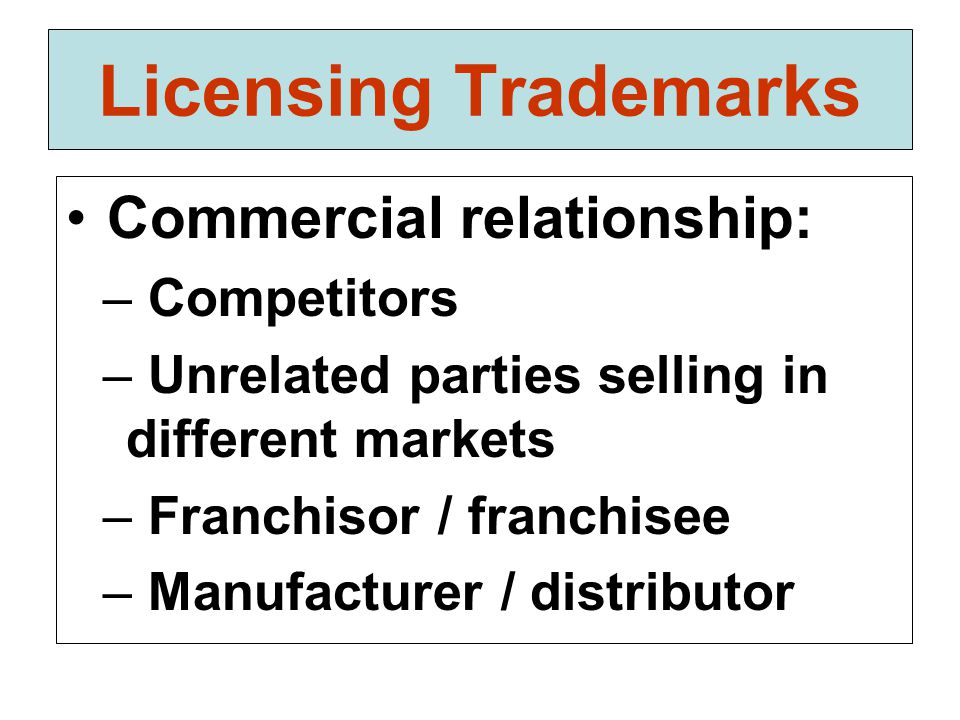 Licensing Trademarks Commercial relationship: – Competitors – Unrelated parties selling in different markets – Franchisor / franchisee – Manufacturer / distributor