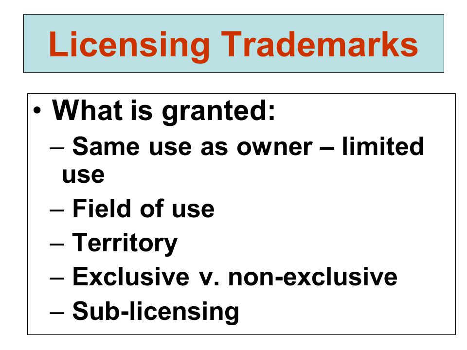 Licensing Trademarks What is granted: – Same use as owner – limited use – Field of use – Territory – Exclusive v.