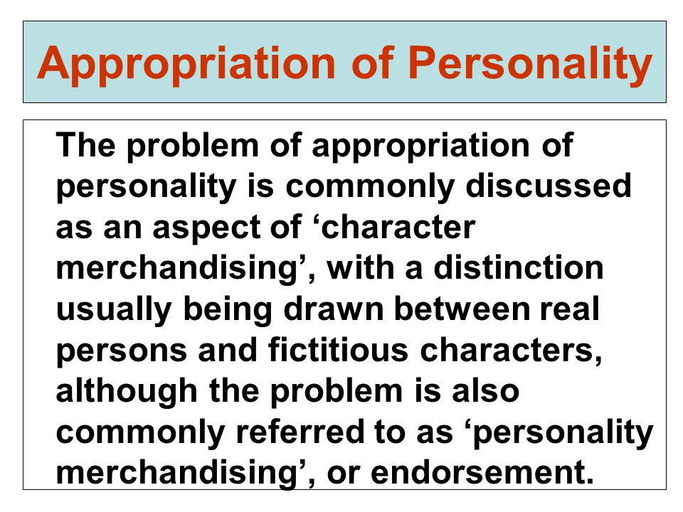 Appropriation of Personality The problem of appropriation of personality is commonly discussed as an aspect of 'character merchandising', with a distinction usually being drawn between real persons and fictitious characters, although the problem is also commonly referred to as 'personality merchandising', or endorsement.