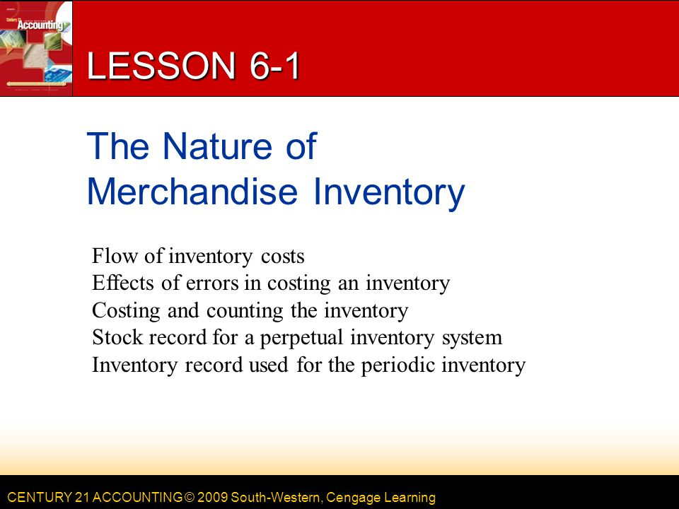 CENTURY 21 ACCOUNTING © 2009 South-Western, Cengage Learning Chapter 6 Objectives Inventory Planning and Valuation After studying Chapter 6, you will be able to: Define accounting terms related to planning and costing inventory.