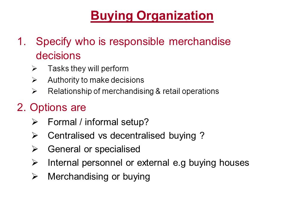 Buying Organization Formal used by larger organizations offers specialization offers clarity of responsibility & authority engage specialists Informal less expensive greater flexibility personnel perform multiple roles Lacks expert knowledge Centralized All purchase decisions from one office Better control on costs, quality & quantity Proximity of top management Decentralized Greater adaptability to local req.