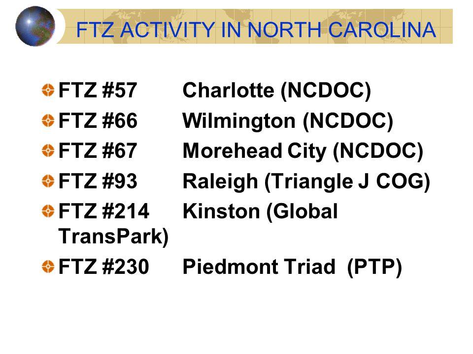 FTZ ACTIVITY IN NORTH CAROLINA FTZ #57Charlotte (NCDOC) FTZ #66Wilmington (NCDOC) FTZ #67Morehead City (NCDOC) FTZ #93Raleigh (Triangle J COG) FTZ #214 Kinston (Global TransPark) FTZ #230Piedmont Triad (PTP)