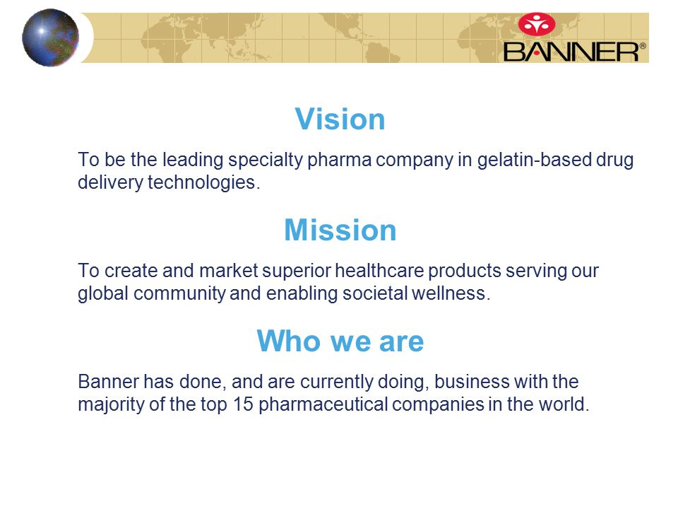 Vision To be the leading specialty pharma company in gelatin-based drug delivery technologies. Mission To create and market superior healthcare produc