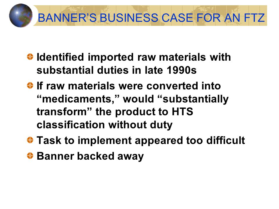 """BANNER'S BUSINESS CASE FOR AN FTZ Identified imported raw materials with substantial duties in late 1990s If raw materials were converted into """"medica"""