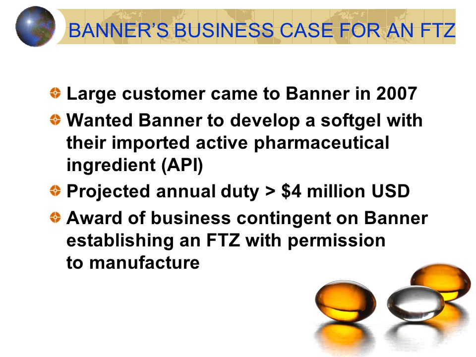 BANNER'S BUSINESS CASE FOR AN FTZ Large customer came to Banner in 2007 Wanted Banner to develop a softgel with their imported active pharmaceutical i