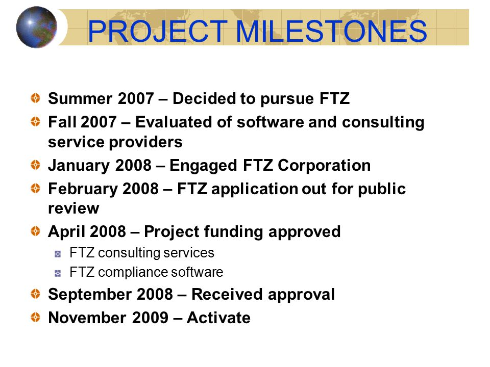 PROJECT MILESTONES Summer 2007 – Decided to pursue FTZ Fall 2007 – Evaluated of software and consulting service providers January 2008 – Engaged FTZ Corporation February 2008 – FTZ application out for public review April 2008 – Project funding approved FTZ consulting services FTZ compliance software September 2008 – Received approval November 2009 – Activate