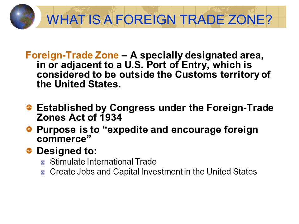 Foreign-Trade Zone – A specially designated area, in or adjacent to a U.S. Port of Entry, which is considered to be outside the Customs territory of t