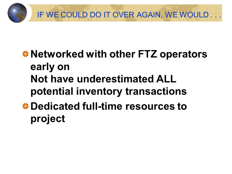 IF WE COULD DO IT OVER AGAIN, WE WOULD... Networked with other FTZ operators early on Not have underestimated ALL potential inventory transactions Ded