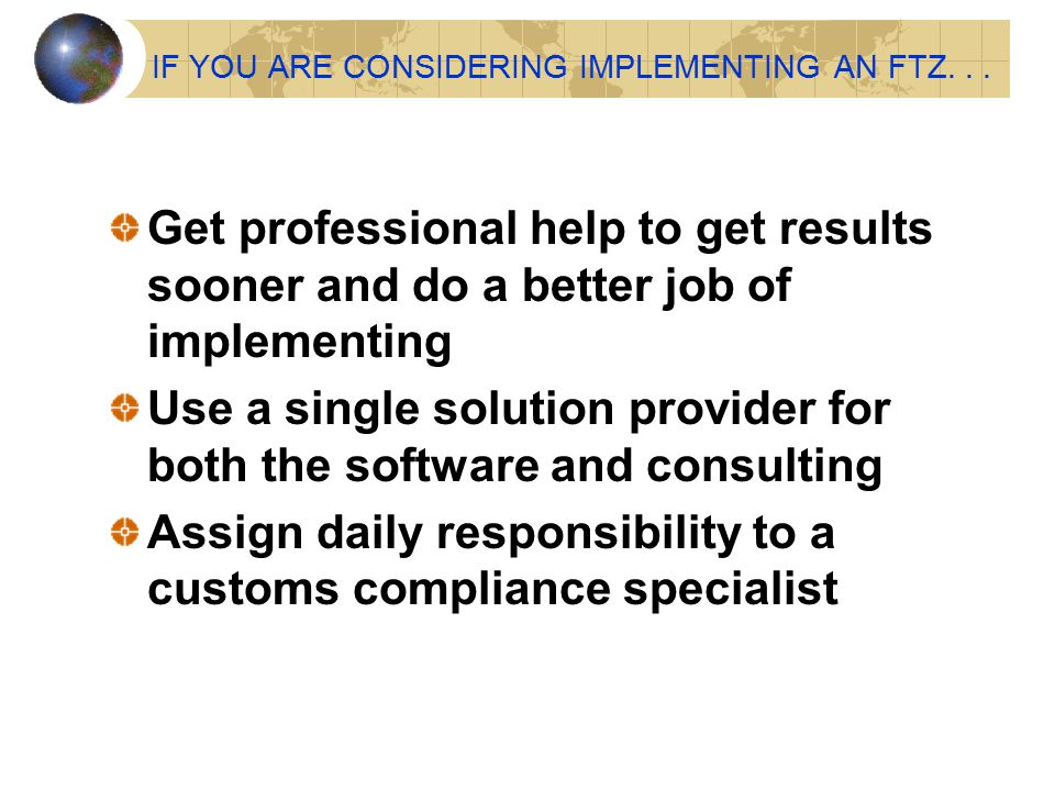 IF YOU ARE CONSIDERING IMPLEMENTING AN FTZ... Get professional help to get results sooner and do a better job of implementing Use a single solution pr