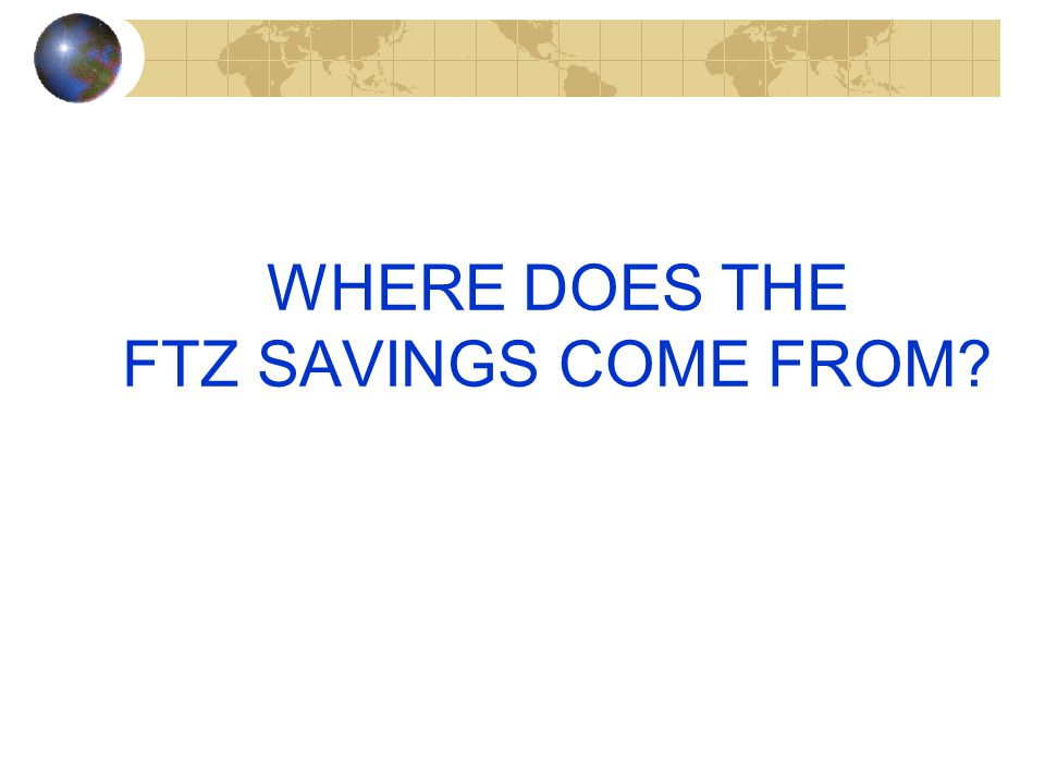 WHERE DOES THE FTZ SAVINGS COME FROM