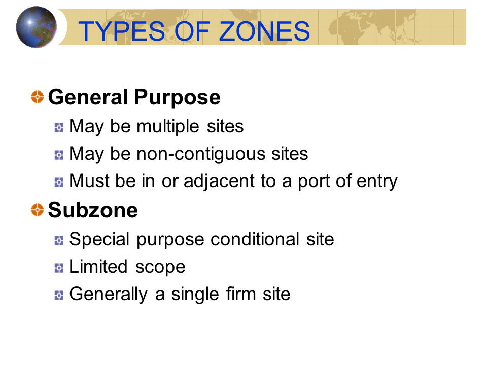 TYPES OF ZONES General Purpose May be multiple sites May be non-contiguous sites Must be in or adjacent to a port of entry Subzone Special purpose con