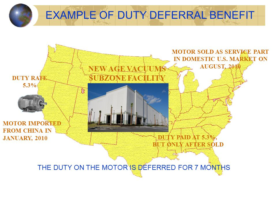 EXAMPLE OF DUTY DEFERRAL BENEFIT MOTOR IMPORTED FROM CHINA IN JANUARY, 2010 DUTY RATE 5.3% NEW AGE VACUUMS SUBZONE FACILITY MOTOR SOLD AS SERVICE PART IN DOMESTIC U.S.