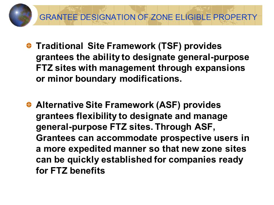 GRANTEE DESIGNATION OF ZONE ELIGIBLE PROPERTY Traditional Site Framework (TSF) provides grantees the ability to designate general-purpose FTZ sites wi