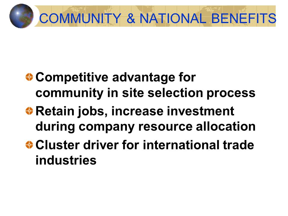 COMMUNITY & NATIONAL BENEFITS Competitive advantage for community in site selection process Retain jobs, increase investment during company resource allocation Cluster driver for international trade industries
