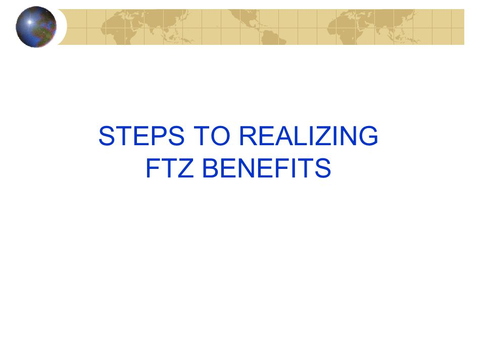 STEPS TO REALIZING FTZ BENEFITS