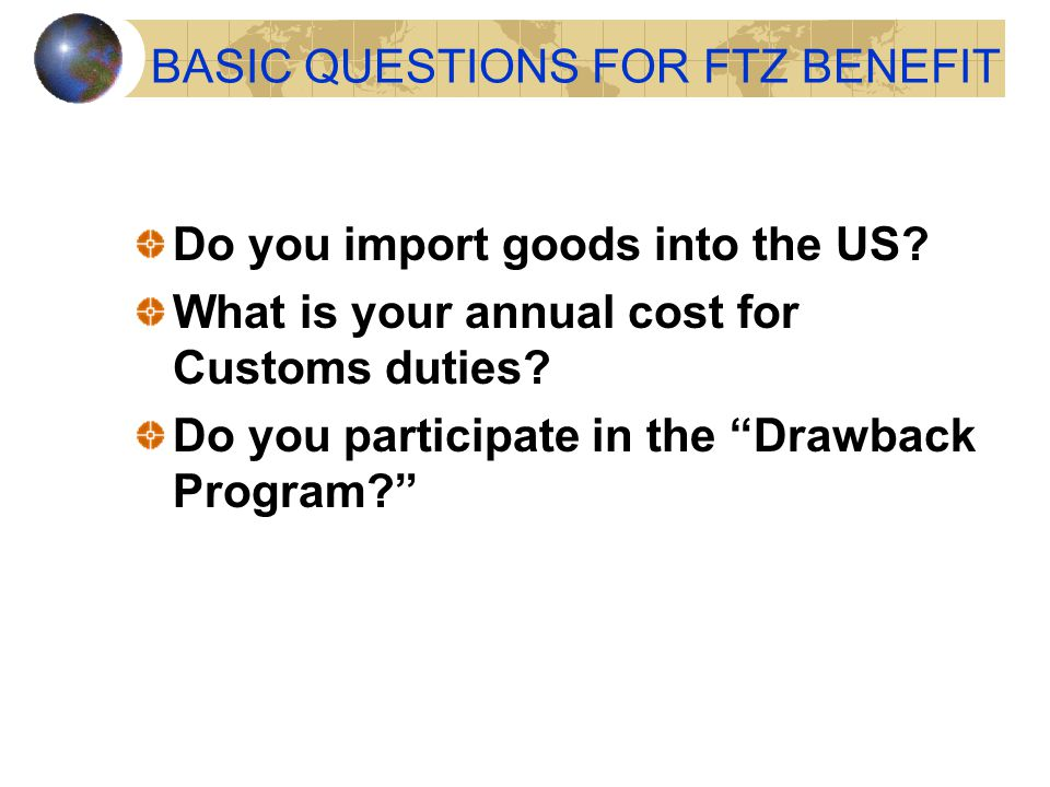 """BASIC QUESTIONS FOR FTZ BENEFIT Do you import goods into the US? What is your annual cost for Customs duties? Do you participate in the """"Drawback Prog"""