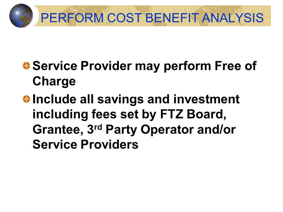 PERFORM COST BENEFIT ANALYSIS Service Provider may perform Free of Charge Include all savings and investment including fees set by FTZ Board, Grantee,