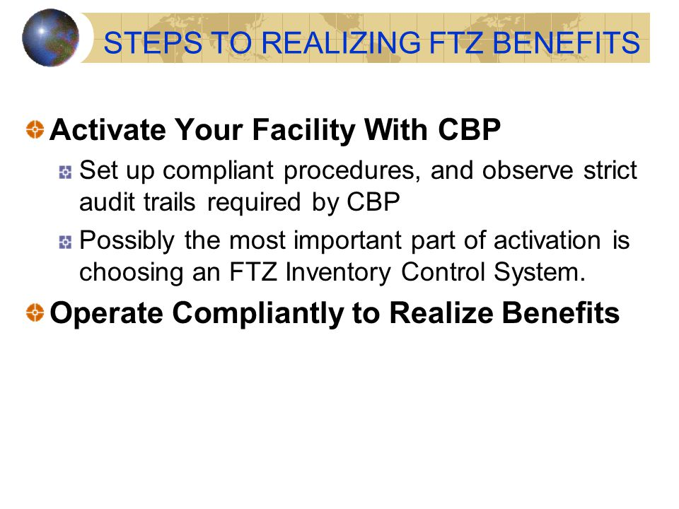 STEPS TO REALIZING FTZ BENEFITS Activate Your Facility With CBP Set up compliant procedures, and observe strict audit trails required by CBP Possibly the most important part of activation is choosing an FTZ Inventory Control System.