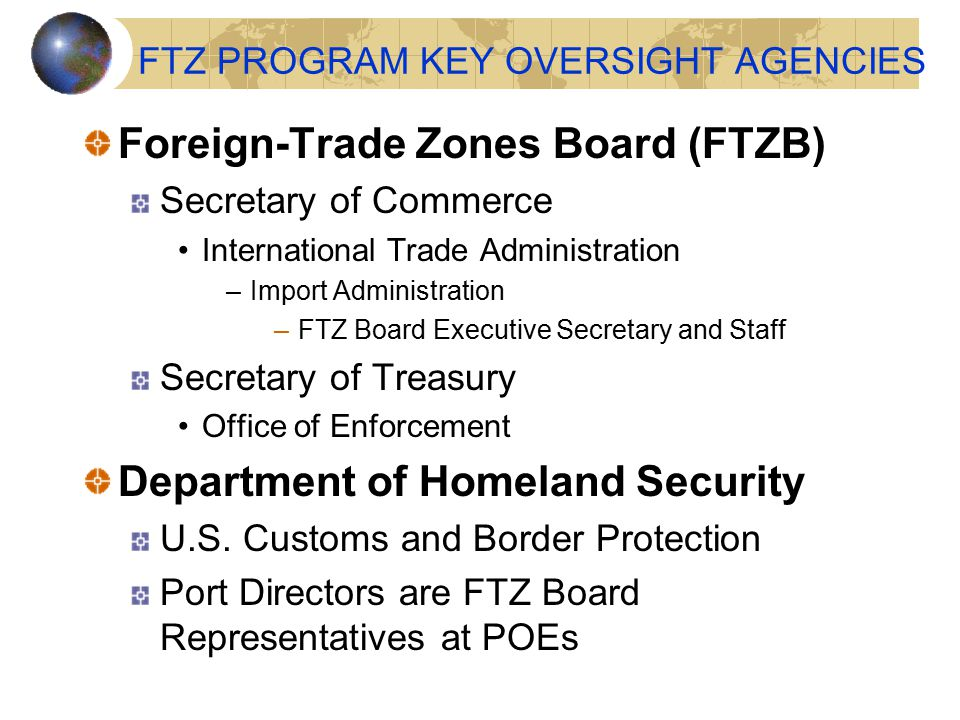 FTZ PROGRAM KEY OVERSIGHT AGENCIES Foreign-Trade Zones Board (FTZB) Secretary of Commerce International Trade Administration –Import Administration –FTZ Board Executive Secretary and Staff Secretary of Treasury Office of Enforcement Department of Homeland Security U.S.