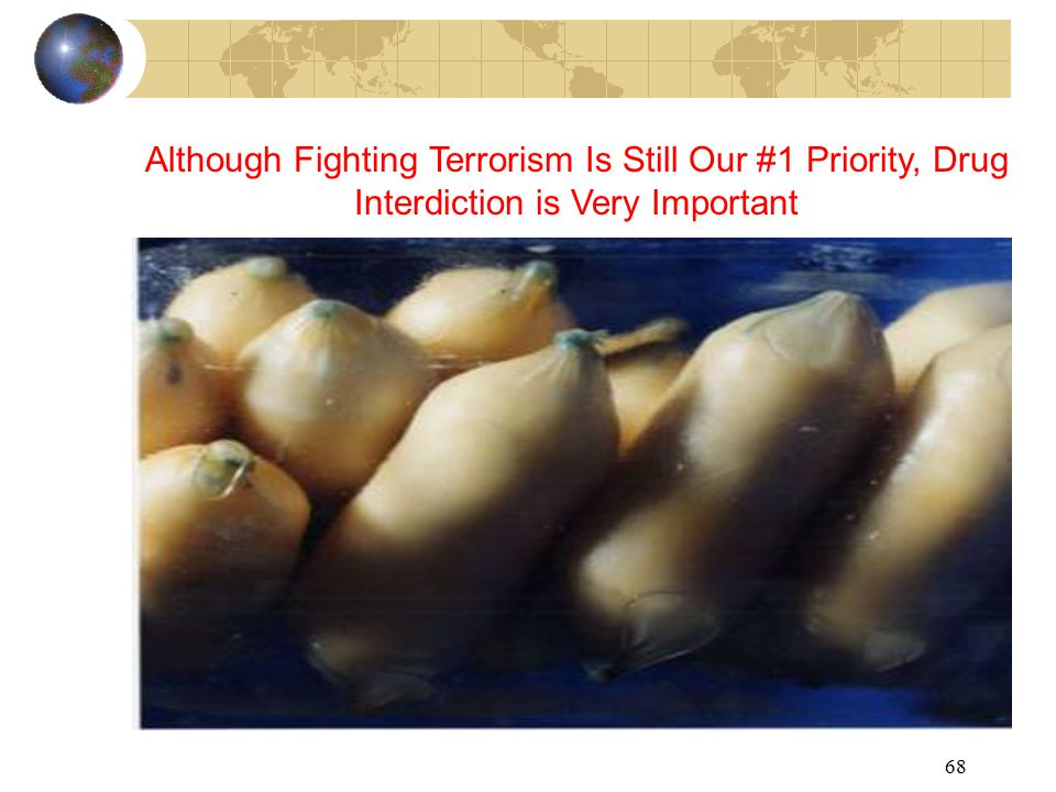 68 Although Fighting Terrorism Is Still Our #1 Priority, Drug Interdiction is Very Important
