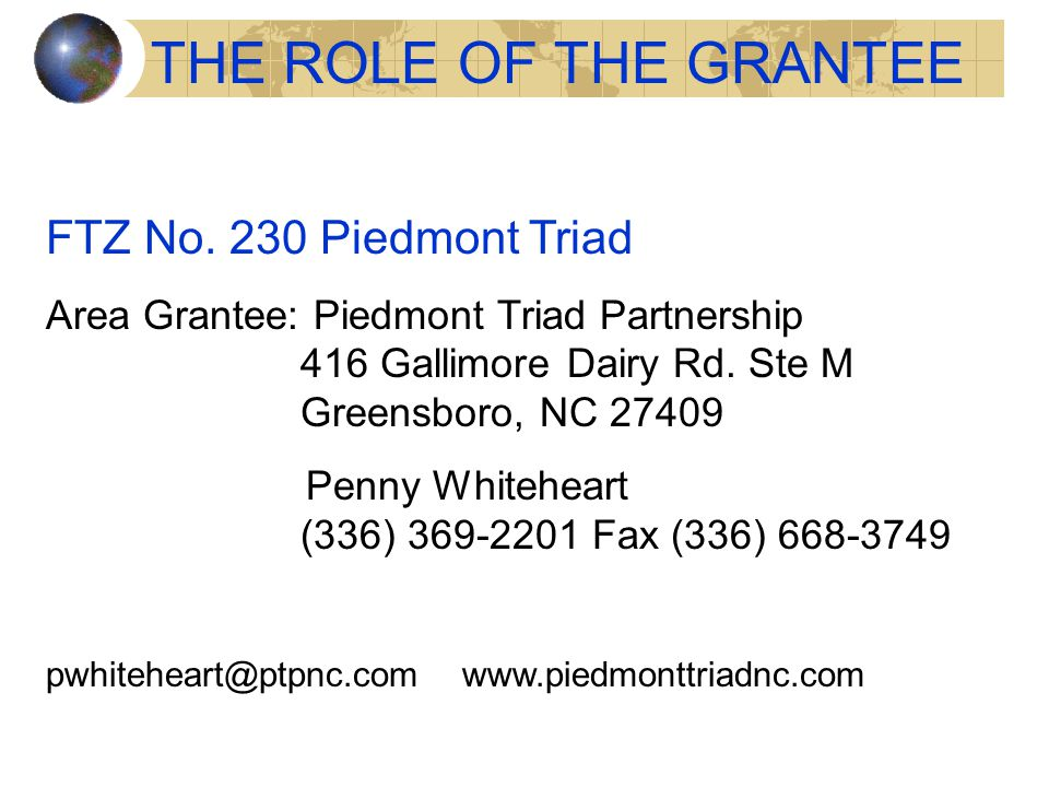 THE ROLE OF THE GRANTEE FTZ No. 230 Piedmont Triad Area Grantee: Piedmont Triad Partnership 416 Gallimore Dairy Rd. Ste M Greensboro, NC 27409 Penny W