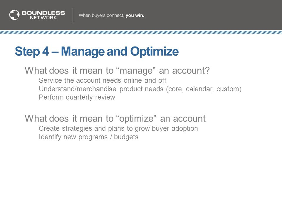 "Step 4 – Manage and Optimize What does it mean to ""manage"" an account? Service the account needs online and off Understand/merchandise product needs ("