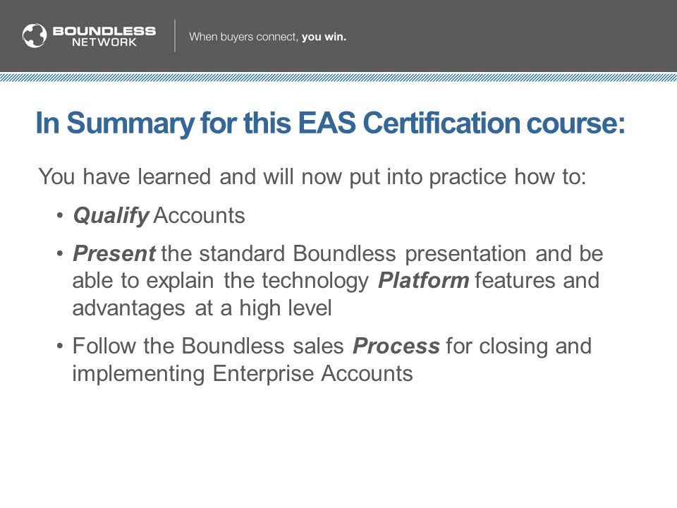 In Summary for this EAS Certification course: You have learned and will now put into practice how to: Qualify Accounts Present the standard Boundless