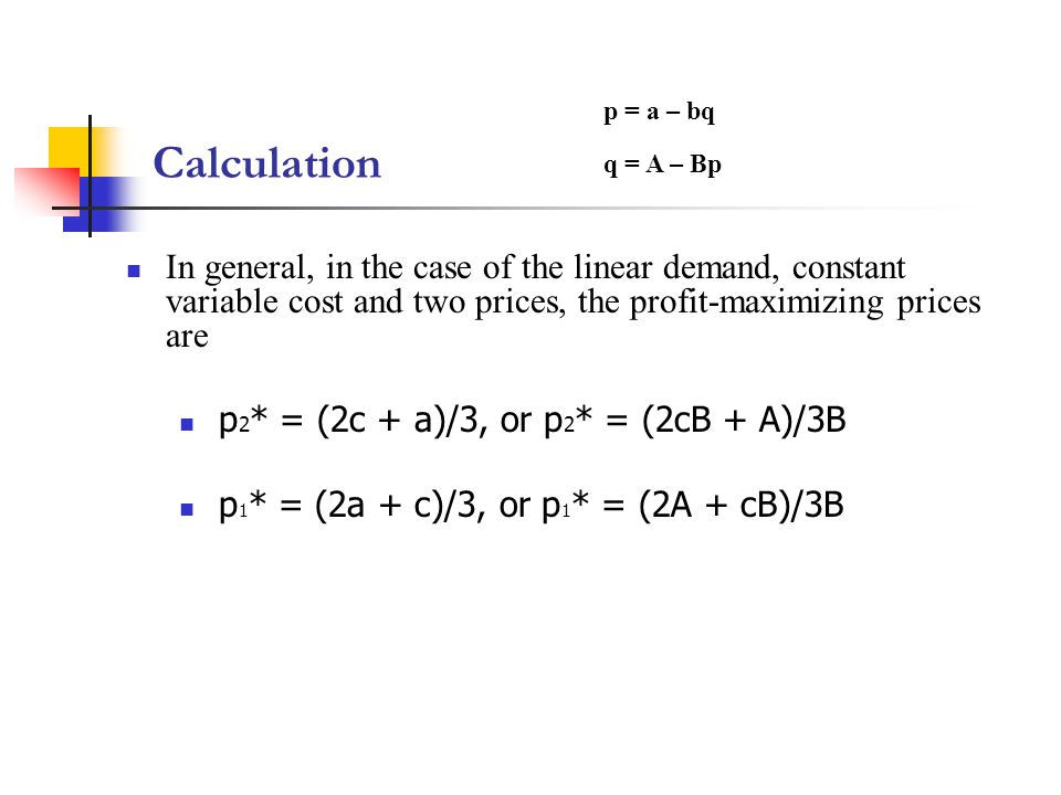 Calculation In general, in the case of the linear demand, constant variable cost and two prices, the profit-maximizing prices are p 2 * = (2c + a)/3, or p 2 * = (2cB + A)/3B p 1 * = (2a + c)/3, or p 1 * = (2A + cB)/3B q = A – Bp p = a – bq