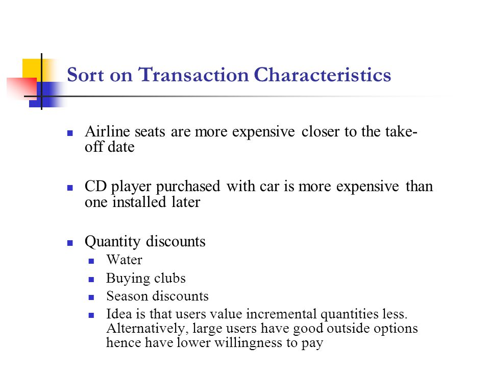 Sort on Transaction Characteristics Airline seats are more expensive closer to the take- off date CD player purchased with car is more expensive than one installed later Quantity discounts Water Buying clubs Season discounts Idea is that users value incremental quantities less.