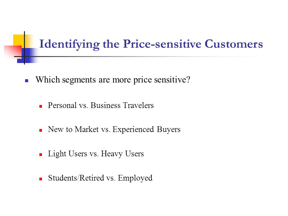 Identifying the Price-sensitive Customers Which segments are more price sensitive? Personal vs. Business Travelers New to Market vs. Experienced Buyer