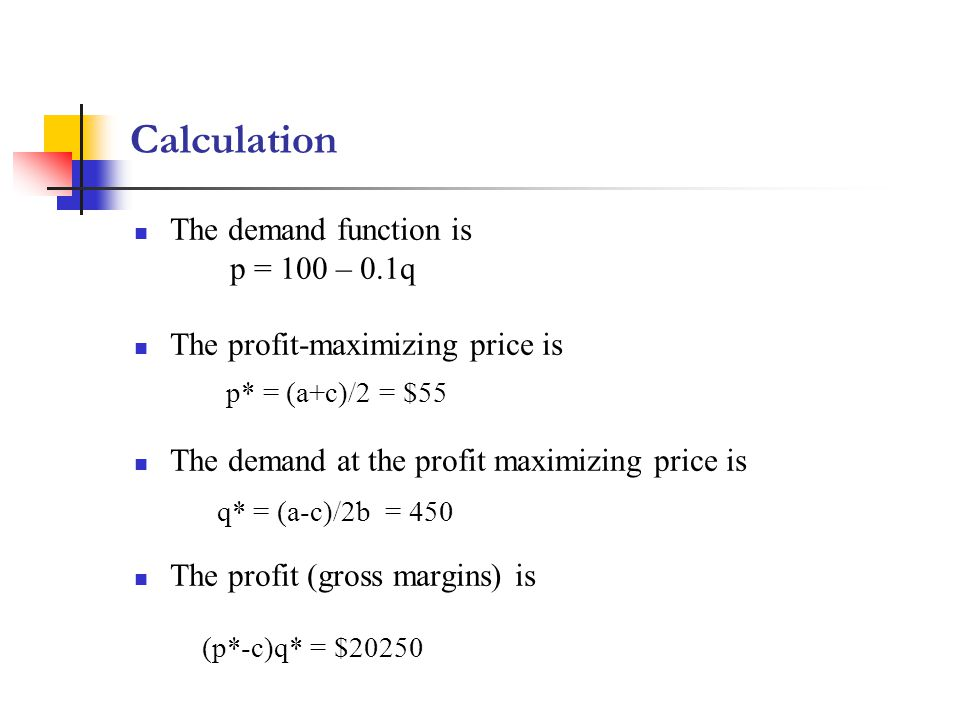 Calculation The demand function is p = 100 – 0.1q The profit-maximizing price is The demand at the profit maximizing price is The profit (gross margins) is p* = (a+c)/2 = $55 q* = (a-c)/2b = 450 (p*-c)q* = $20250