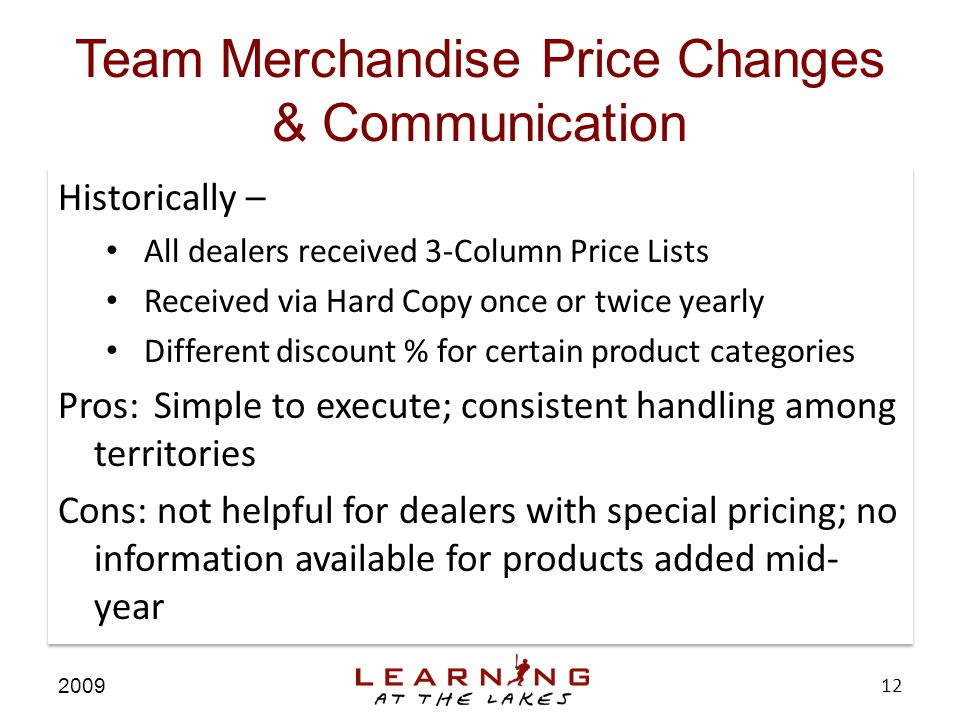 Team Merchandise Price Changes & Communication 2009 12 Historically – All dealers received 3-Column Price Lists Received via Hard Copy once or twice yearly Different discount % for certain product categories Historically – All dealers received 3-Column Price Lists Received via Hard Copy once or twice yearly Different discount % for certain product categories Historically – All dealers received 3-Column Price Lists Received via Hard Copy once or twice yearly Different discount % for certain product categories Pros:Simple to execute; consistent handling among territories Cons: not helpful for dealers with special pricing; no information available for products added mid- year Historically – All dealers received 3-Column Price Lists Received via Hard Copy once or twice yearly Different discount % for certain product categories Pros:Simple to execute; consistent handling among territories Cons: not helpful for dealers with special pricing; no information available for products added mid- year