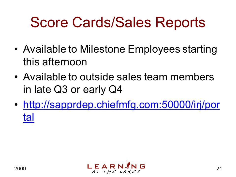 Score Cards/Sales Reports Available to Milestone Employees starting this afternoon Available to outside sales team members in late Q3 or early Q4 http://sapprdep.chiefmfg.com:50000/irj/por talhttp://sapprdep.chiefmfg.com:50000/irj/por tal 2009 24
