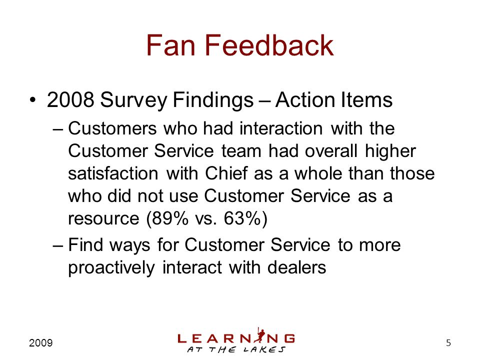 Fan Feedback 2008 Survey Findings – Action Items –Customers who had interaction with the Customer Service team had overall higher satisfaction with Chief as a whole than those who did not use Customer Service as a resource (89% vs.