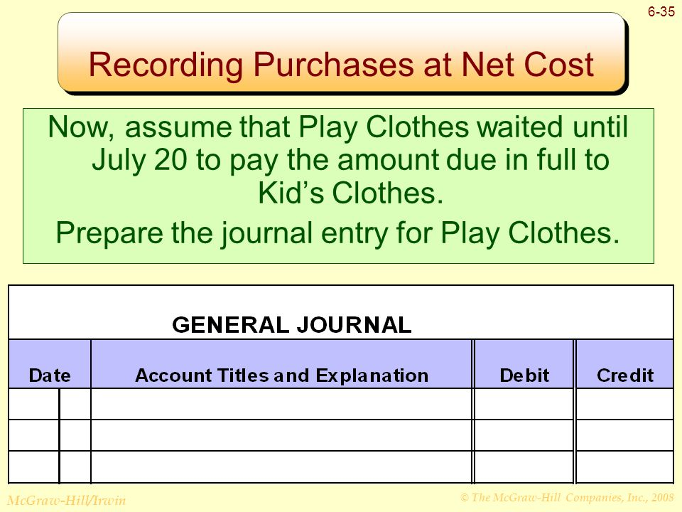 © The McGraw-Hill Companies, Inc., 2008 McGraw-Hill/Irwin 6-35 Recording Purchases at Net Cost Now, assume that Play Clothes waited until July 20 to pay the amount due in full to Kid's Clothes.