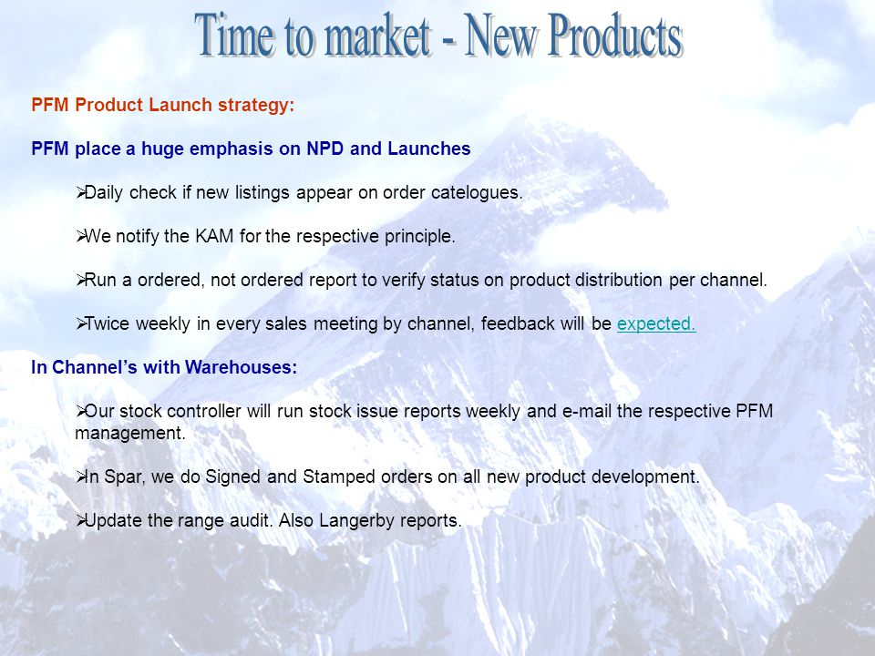 PFM Product Launch strategy: PFM place a huge emphasis on NPD and Launches  Daily check if new listings appear on order catelogues.  We notify the K